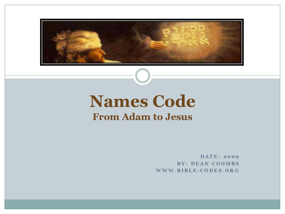 DATE: 2009 BY: DEAN COOMBS WWW.BIBLE-CODES.ORG Names Code From Adam to Jesus