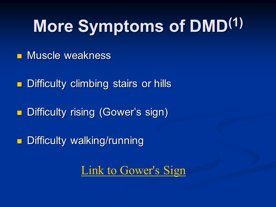 More Symptoms of DMD (1) Muscle weakness Muscle weakness Difficulty climbing stairs or hills Difficulty climbing stairs or hills Difficulty rising (Gower's sign) Difficulty rising (Gower's sign) Difficulty walking/running Difficulty walking/running Link to Gower s Sign