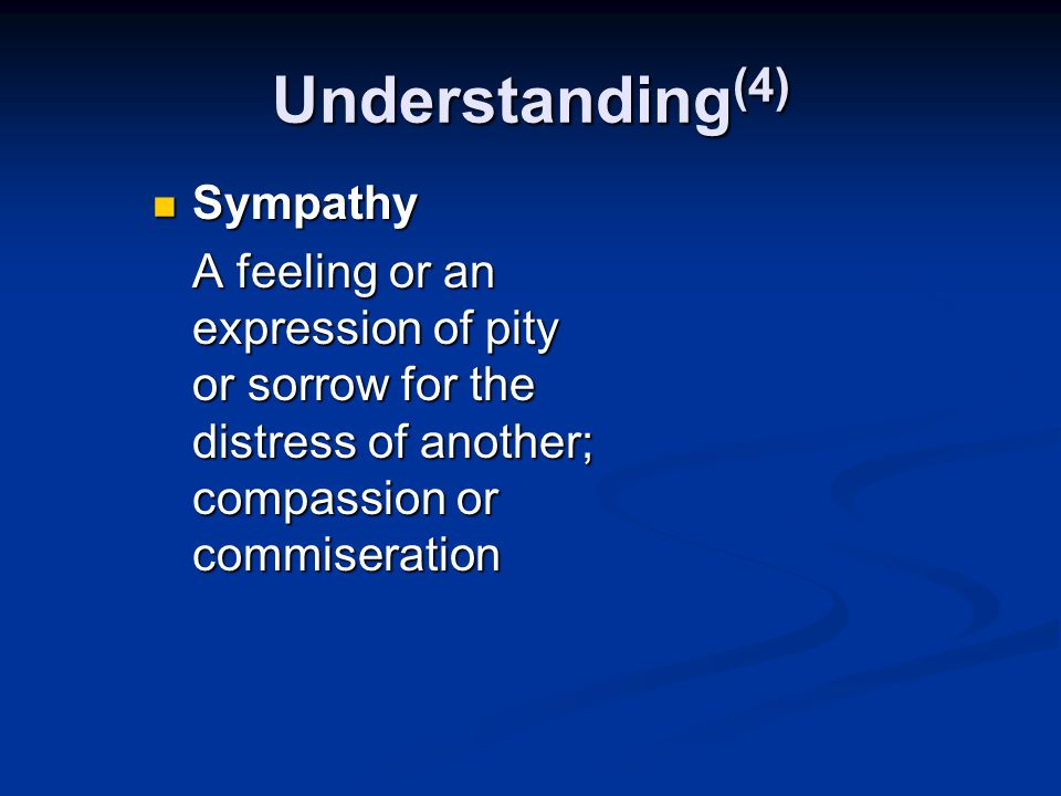 Understanding (4) Sympathy Sympathy A feeling or an expression of pity or sorrow for the distress of another; compassion or commiseration