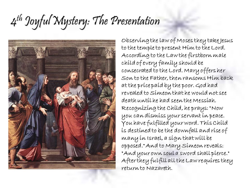 4 th Joyful Mystery: The Presentation Observing the law of Moses they take Jesus to the temple to present Him to the Lord.