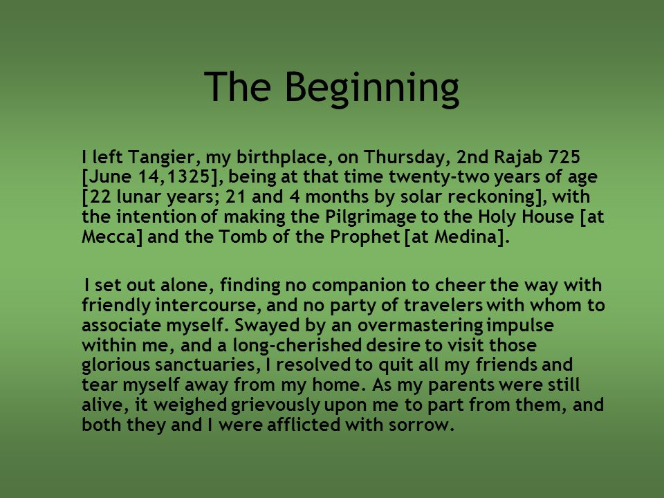 The Beginning I left Tangier, my birthplace, on Thursday, 2nd Rajab 725 [June 14,1325], being at that time twenty-two years of age [22 lunar years; 21 and 4 months by solar reckoning], with the intention of making the Pilgrimage to the Holy House [at Mecca] and the Tomb of the Prophet [at Medina].