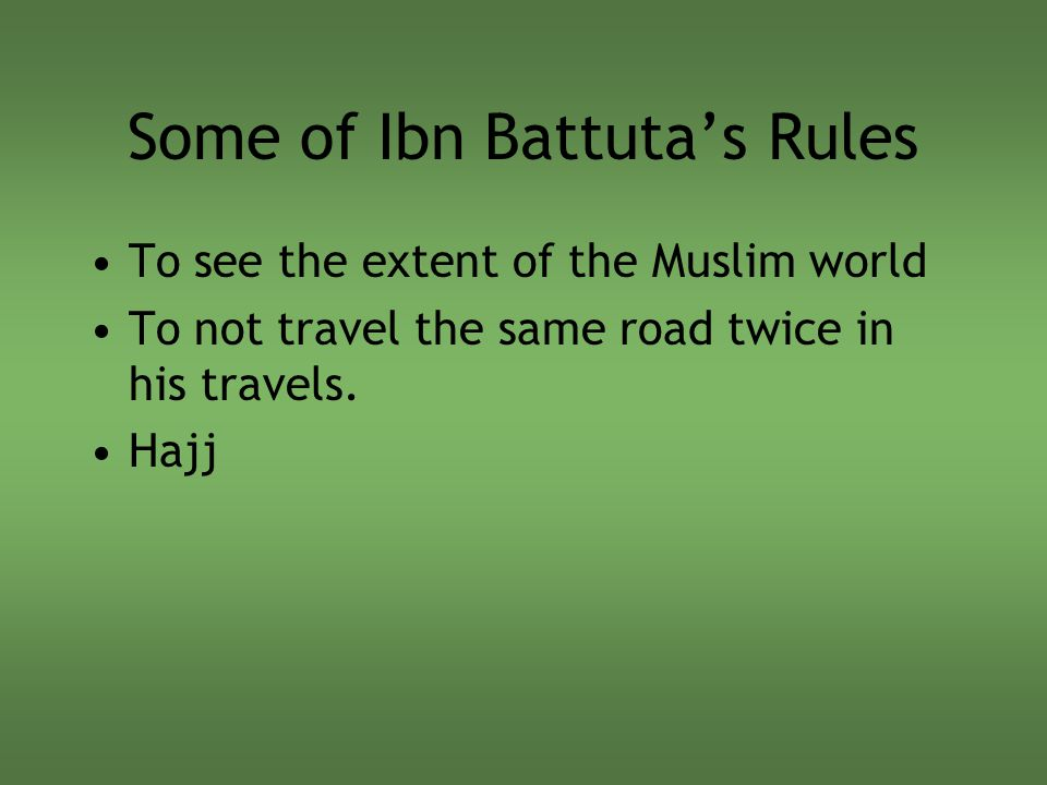 Some of Ibn Battuta's Rules To see the extent of the Muslim world To not travel the same road twice in his travels. Hajj