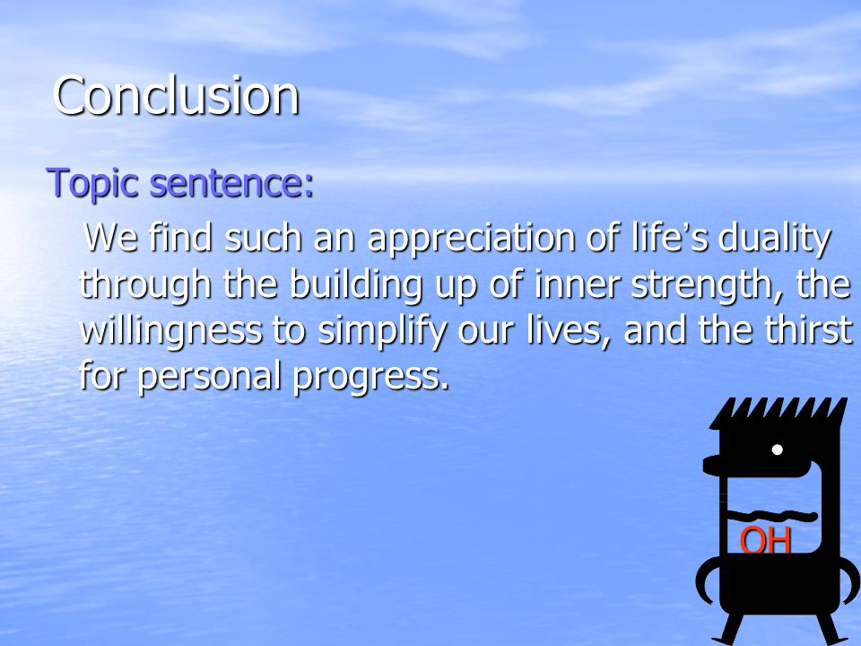 Conclusion Topic sentence: We find such an appreciation of life's duality through the building up of inner strength, the willingness to simplify our lives, and the thirst for personal progress.