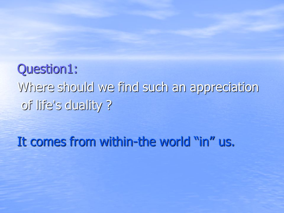 Question1: Where should we find such an appreciation of life's duality .