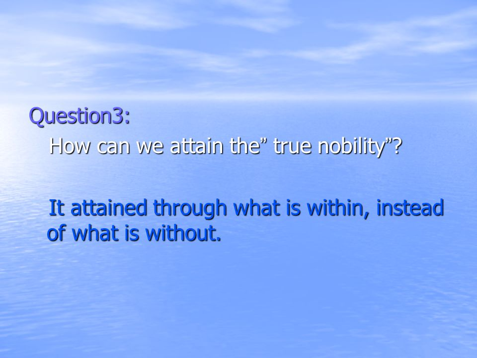 Question3: How can we attain the true nobility .
