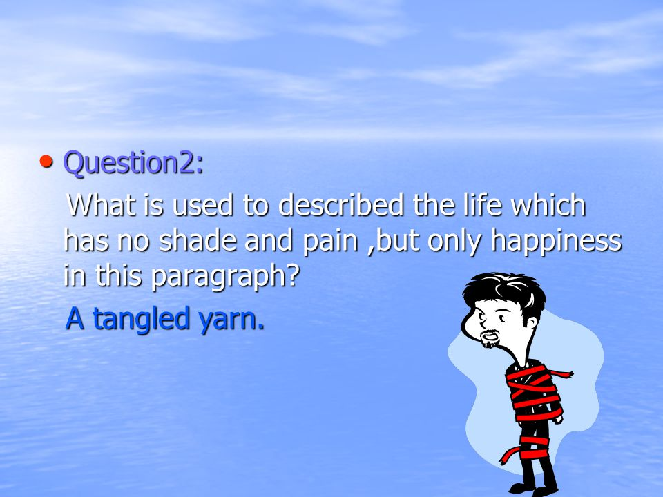 Question2: Question2: What is used to described the life which has no shade and pain,but only happiness in this paragraph.