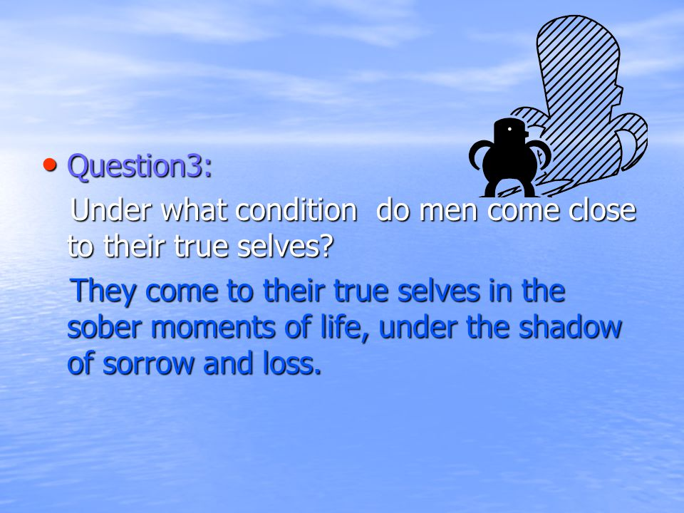 Question3: Question3: Under what condition do men come close to their true selves.