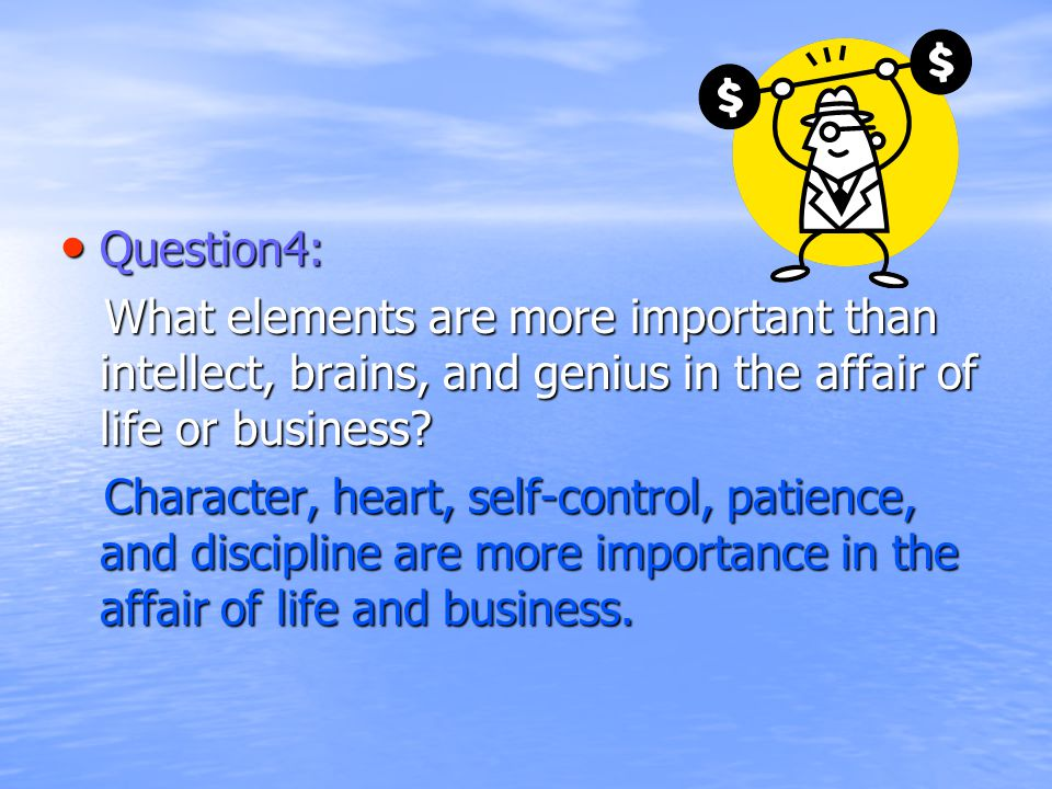 Question4: Question4: What elements are more important than intellect, brains, and genius in the affair of life or business.