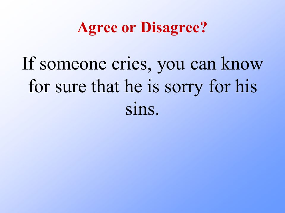 Agree or Disagree If someone cries, you can know for sure that he is sorry for his sins.