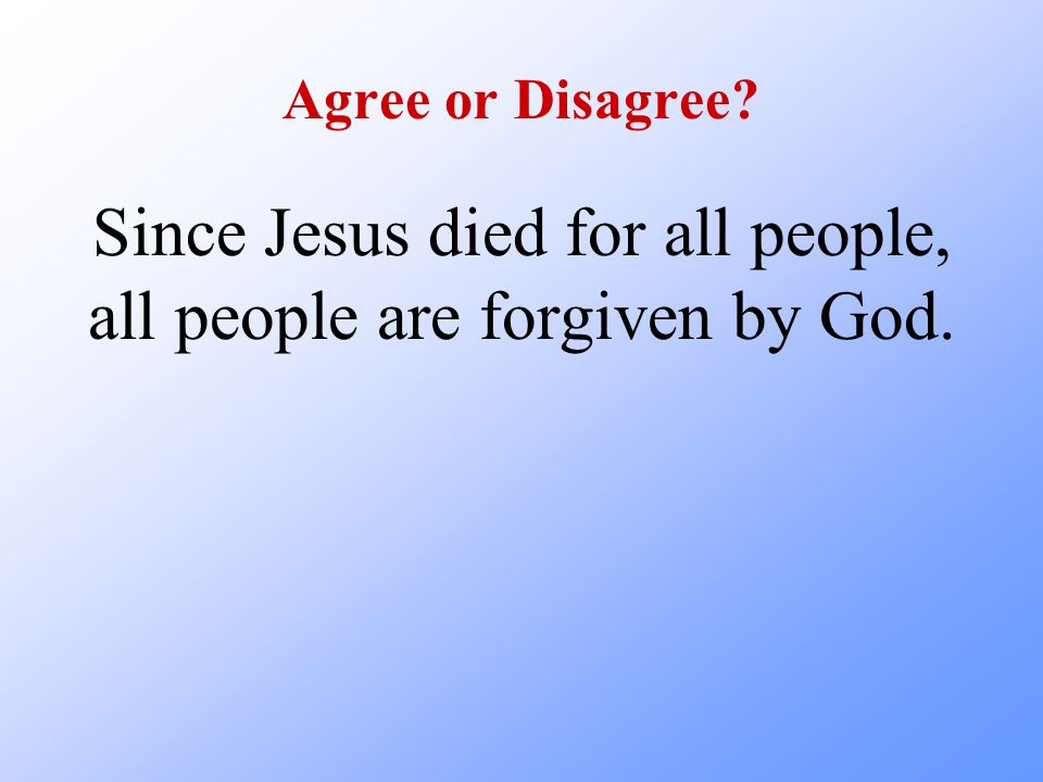 Agree or Disagree Since Jesus died for all people, all people are forgiven by God.