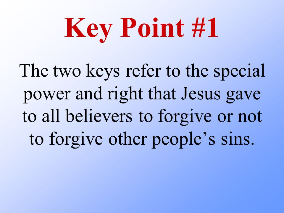 Key Point #1 The two keys refer to the special power and right that Jesus gave to all believers to forgive or not to forgive other people's sins.