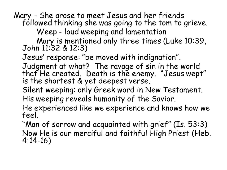 Mary - She arose to meet Jesus and her friends followed thinking she was going to the tom to grieve. Weep - loud weeping and lamentation Mary is menti
