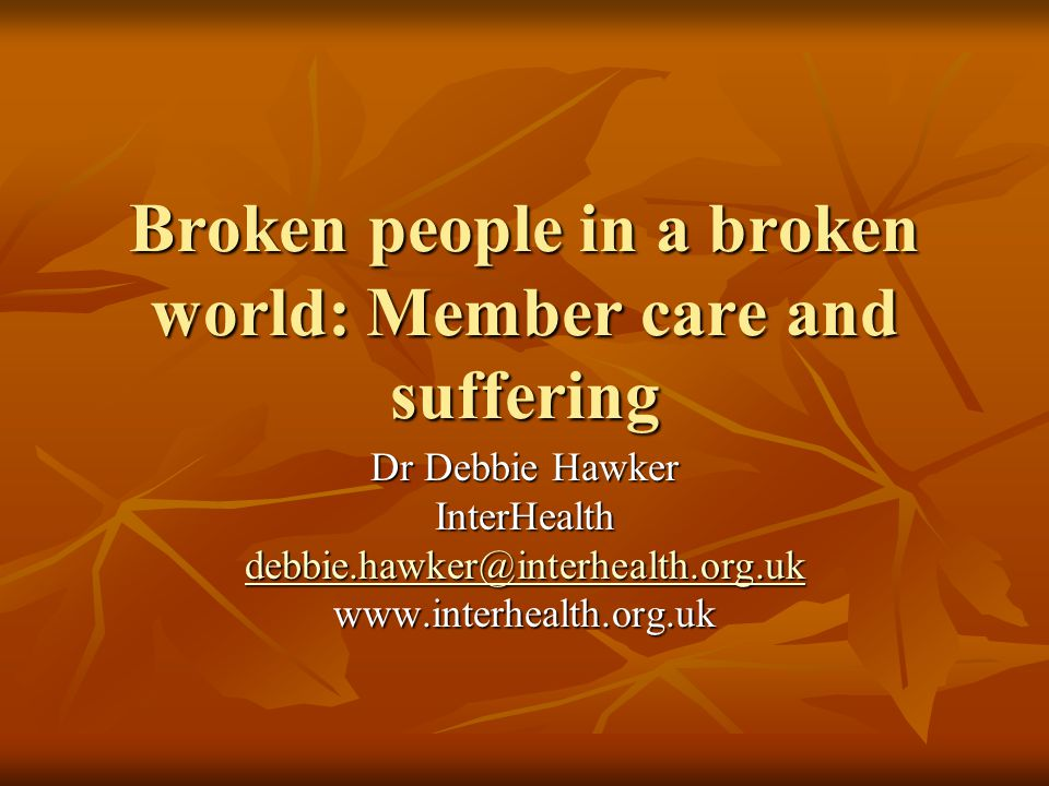 Broken people in a broken world: Member care and suffering Dr Debbie Hawker InterHealth debbie.hawker@interhealth.org.uk www.interhealth.org.uk