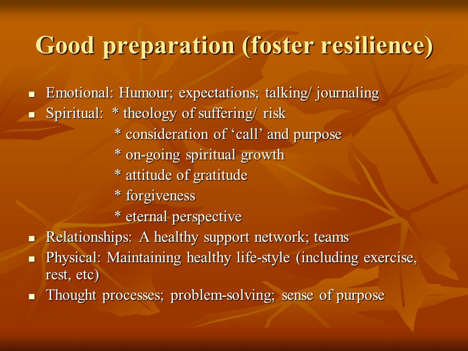 Good preparation (foster resilience) Emotional: Humour; expectations; talking/ journaling Emotional: Humour; expectations; talking/ journaling Spiritual: * theology of suffering/ risk Spiritual: * theology of suffering/ risk * consideration of 'call' and purpose * consideration of 'call' and purpose * on-going spiritual growth * on-going spiritual growth * attitude of gratitude * attitude of gratitude * forgiveness * forgiveness * eternal perspective * eternal perspective Relationships: A healthy support network; teams Relationships: A healthy support network; teams Physical: Maintaining healthy life-style (including exercise, rest, etc) Physical: Maintaining healthy life-style (including exercise, rest, etc) Thought processes; problem-solving; sense of purpose Thought processes; problem-solving; sense of purpose