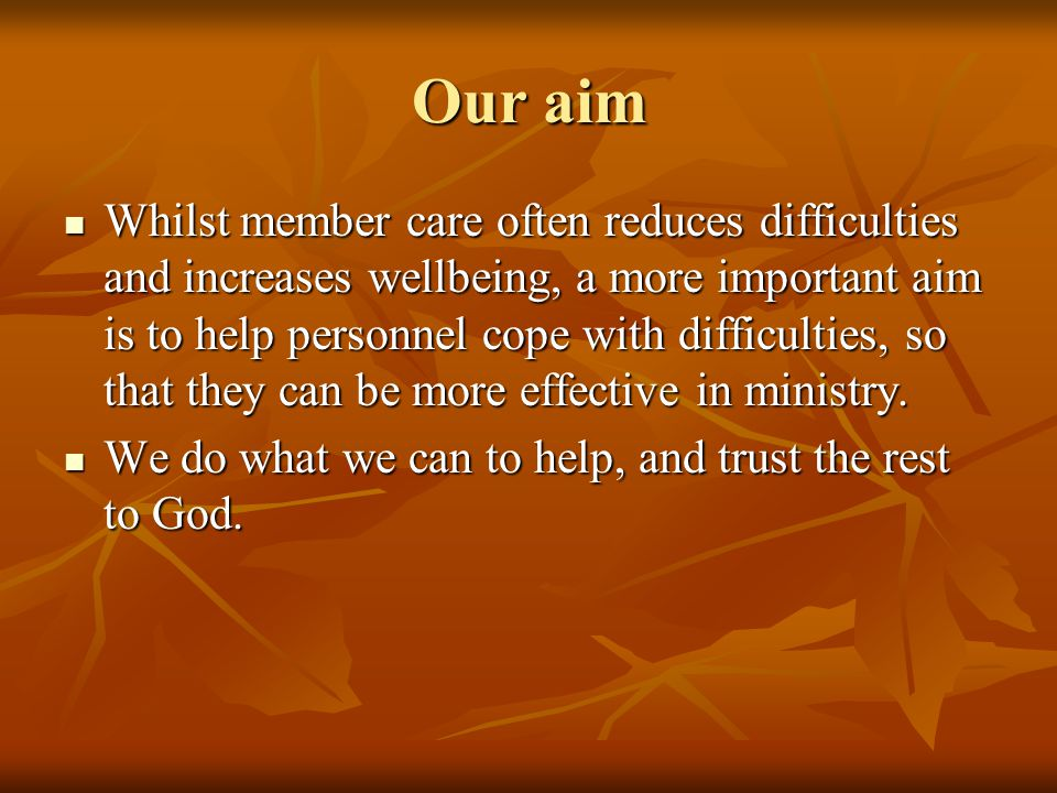 Our aim Whilst member care often reduces difficulties and increases wellbeing, a more important aim is to help personnel cope with difficulties, so that they can be more effective in ministry.