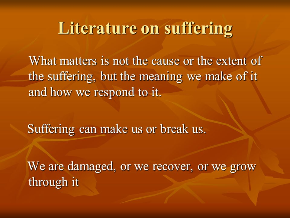 Literature on suffering What matters is not the cause or the extent of the suffering, but the meaning we make of it and how we respond to it.