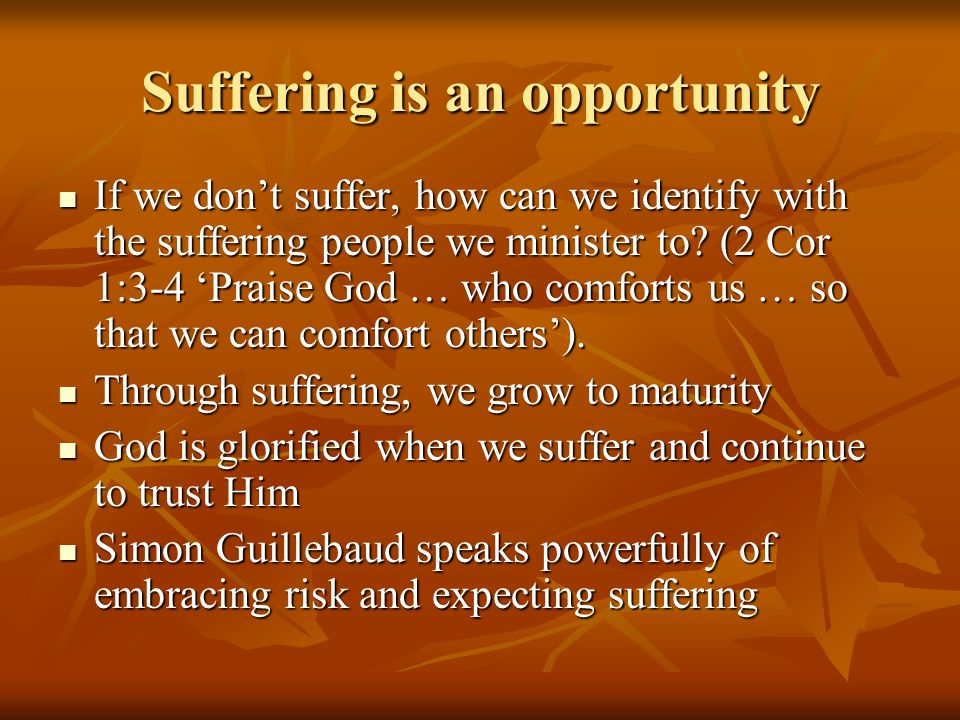 Suffering is an opportunity If we don't suffer, how can we identify with the suffering people we minister to.