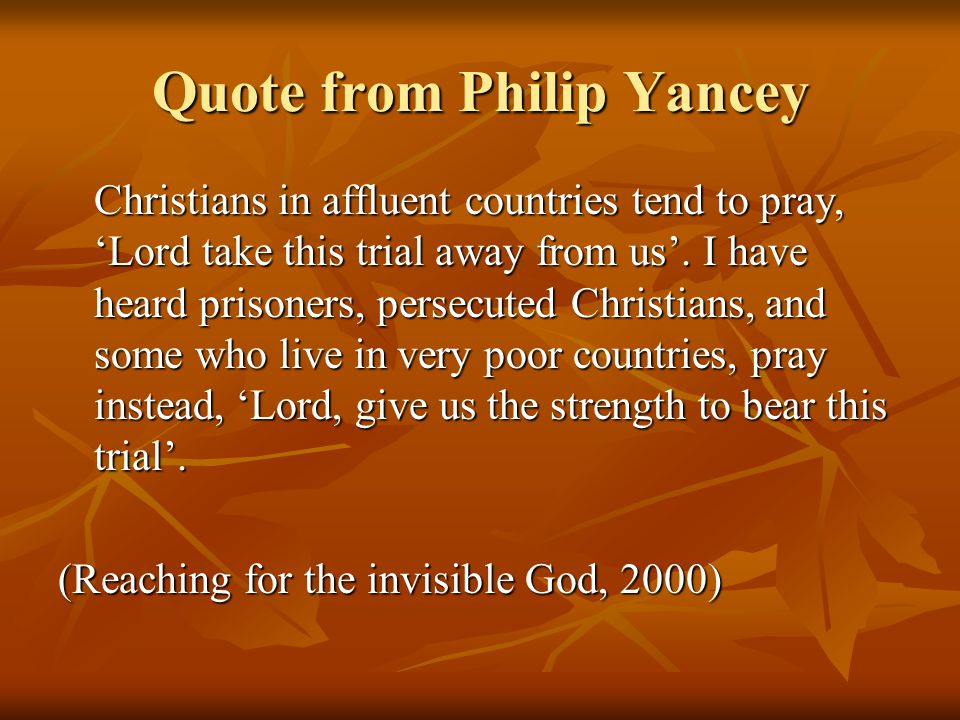 Quote from Philip Yancey Christians in affluent countries tend to pray, 'Lord take this trial away from us'.