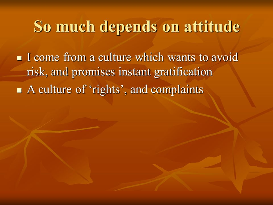 So much depends on attitude I come from a culture which wants to avoid risk, and promises instant gratification I come from a culture which wants to avoid risk, and promises instant gratification A culture of 'rights', and complaints A culture of 'rights', and complaints