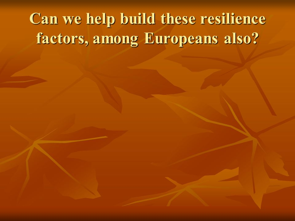 Can we help build these resilience factors, among Europeans also
