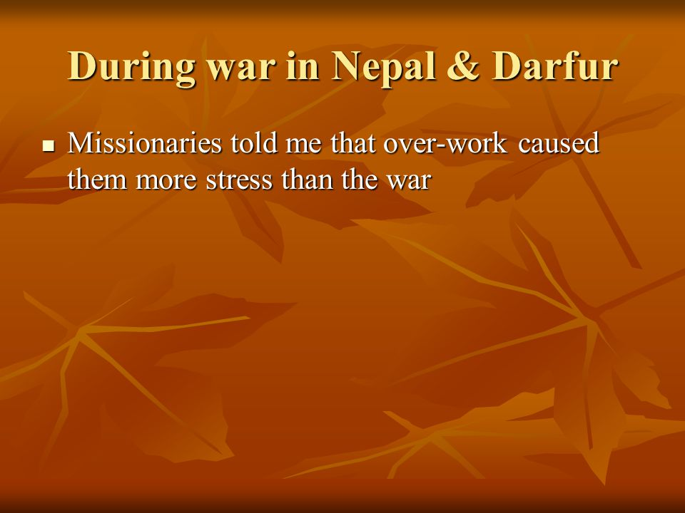 During war in Nepal & Darfur Missionaries told me that over-work caused them more stress than the war Missionaries told me that over-work caused them more stress than the war