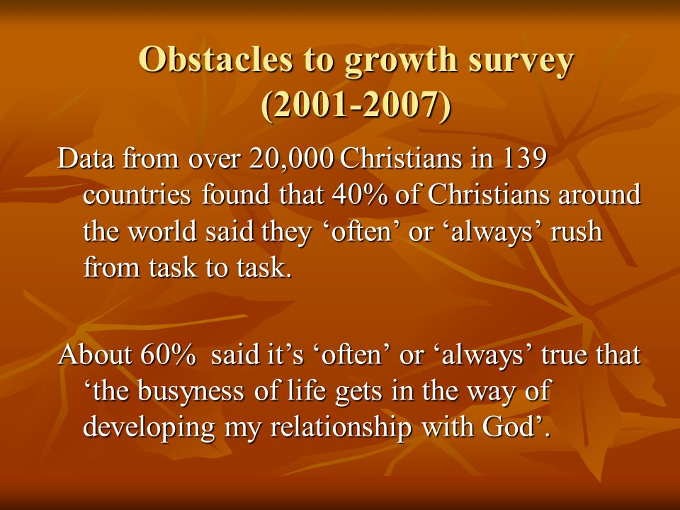 Obstacles to growth survey (2001-2007) Data from over 20,000 Christians in 139 countries found that 40% of Christians around the world said they 'often' or 'always' rush from task to task.