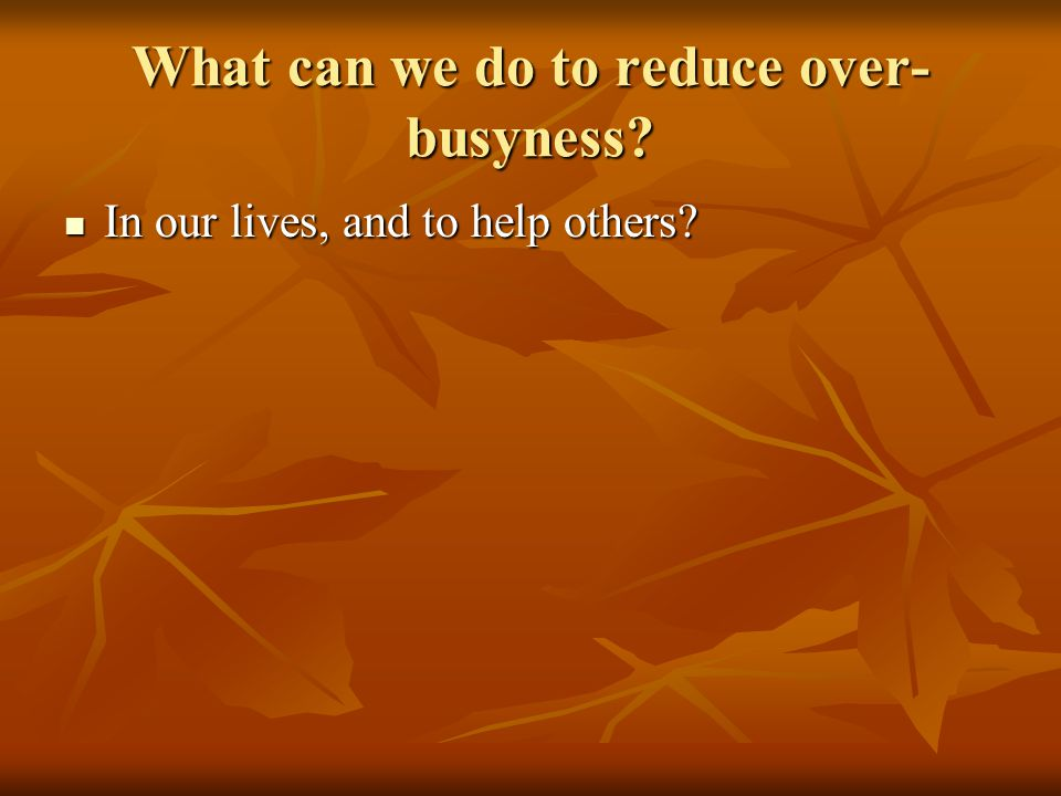What can we do to reduce over- busyness. In our lives, and to help others.