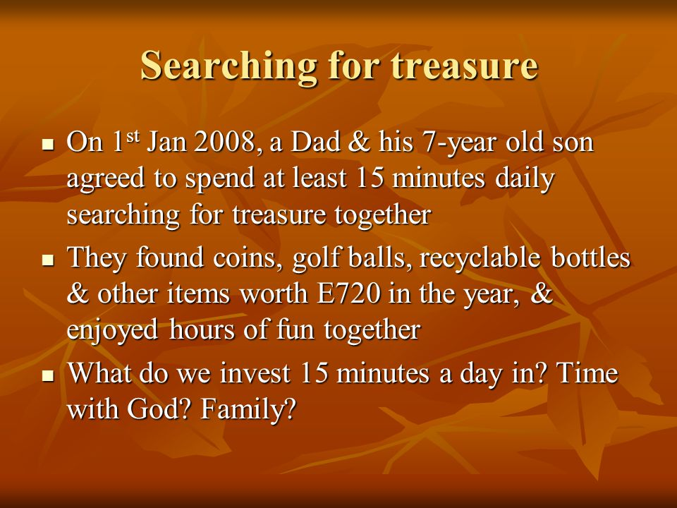 Searching for treasure On 1 st Jan 2008, a Dad & his 7-year old son agreed to spend at least 15 minutes daily searching for treasure together On 1 st Jan 2008, a Dad & his 7-year old son agreed to spend at least 15 minutes daily searching for treasure together They found coins, golf balls, recyclable bottles & other items worth E720 in the year, & enjoyed hours of fun together They found coins, golf balls, recyclable bottles & other items worth E720 in the year, & enjoyed hours of fun together What do we invest 15 minutes a day in.
