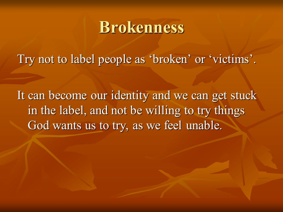 Brokenness Try not to label people as 'broken' or 'victims'.