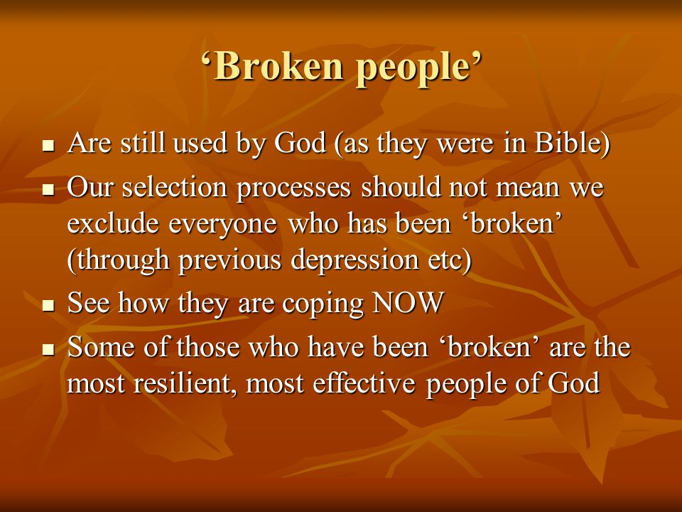 'Broken people' Are still used by God (as they were in Bible) Are still used by God (as they were in Bible) Our selection processes should not mean we exclude everyone who has been 'broken' (through previous depression etc) Our selection processes should not mean we exclude everyone who has been 'broken' (through previous depression etc) See how they are coping NOW See how they are coping NOW Some of those who have been 'broken' are the most resilient, most effective people of God Some of those who have been 'broken' are the most resilient, most effective people of God