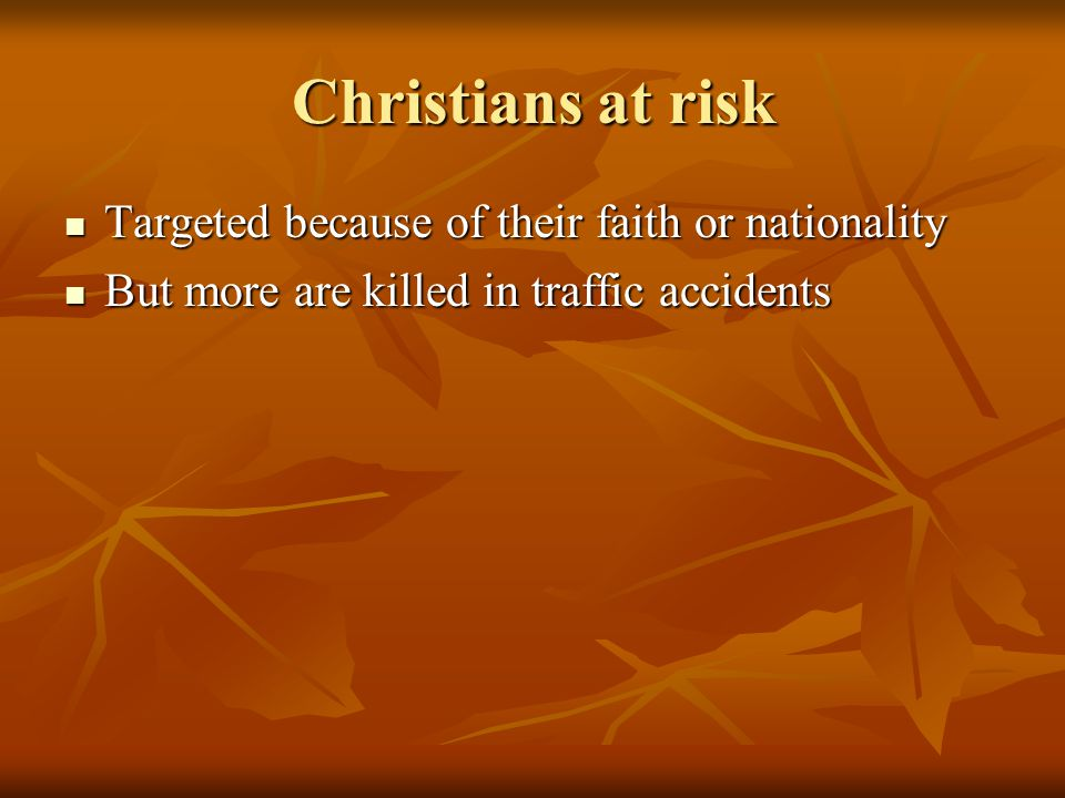 Christians at risk Targeted because of their faith or nationality Targeted because of their faith or nationality But more are killed in traffic accidents But more are killed in traffic accidents