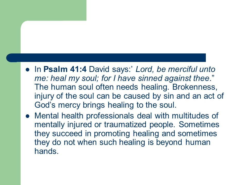 In Psalm 41:4 David says:' Lord, be merciful unto me: heal my soul; for I have sinned against thee. The human soul often needs healing.