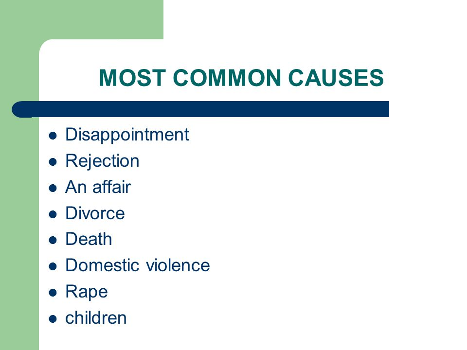 MOST COMMON CAUSES Disappointment Rejection An affair Divorce Death Domestic violence Rape children