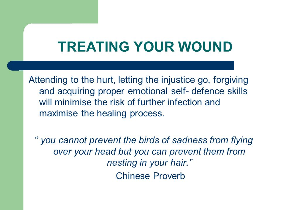 TREATING YOUR WOUND Attending to the hurt, letting the injustice go, forgiving and acquiring proper emotional self- defence skills will minimise the risk of further infection and maximise the healing process.