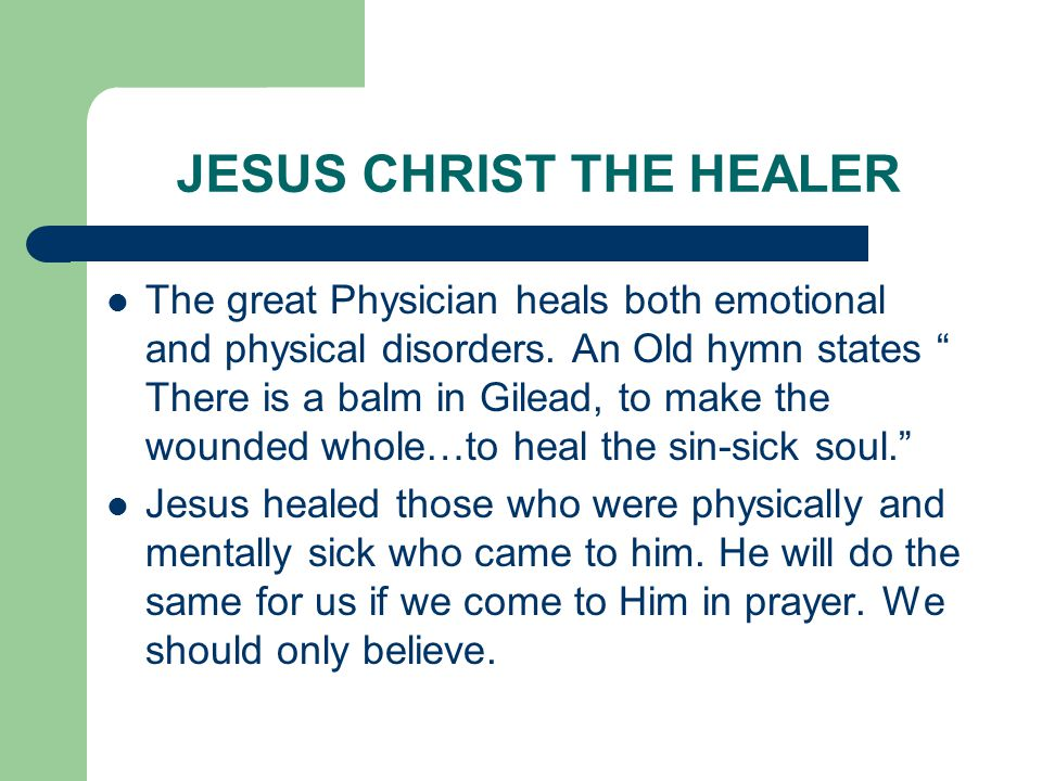 JESUS CHRIST THE HEALER The great Physician heals both emotional and physical disorders.