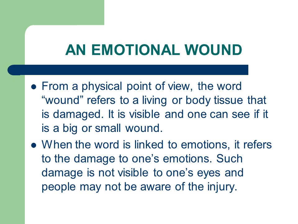 AN EMOTIONAL WOUND From a physical point of view, the word wound refers to a living or body tissue that is damaged.