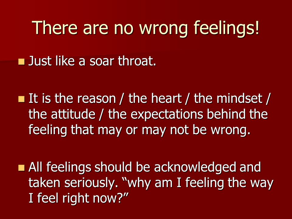 There are no wrong feelings. Just like a soar throat.