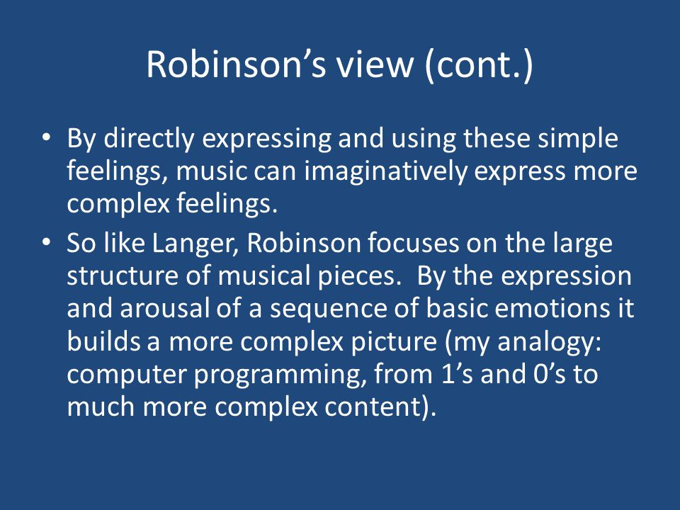 Robinson's view (cont.) By directly expressing and using these simple feelings, music can imaginatively express more complex feelings.