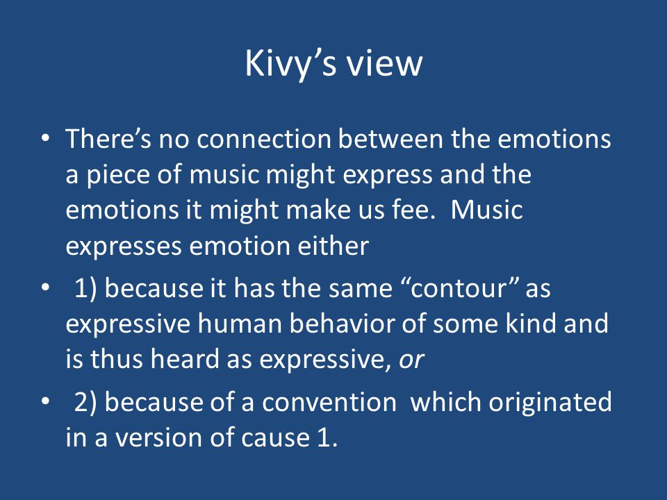 Kivy's view There's no connection between the emotions a piece of music might express and the emotions it might make us fee.