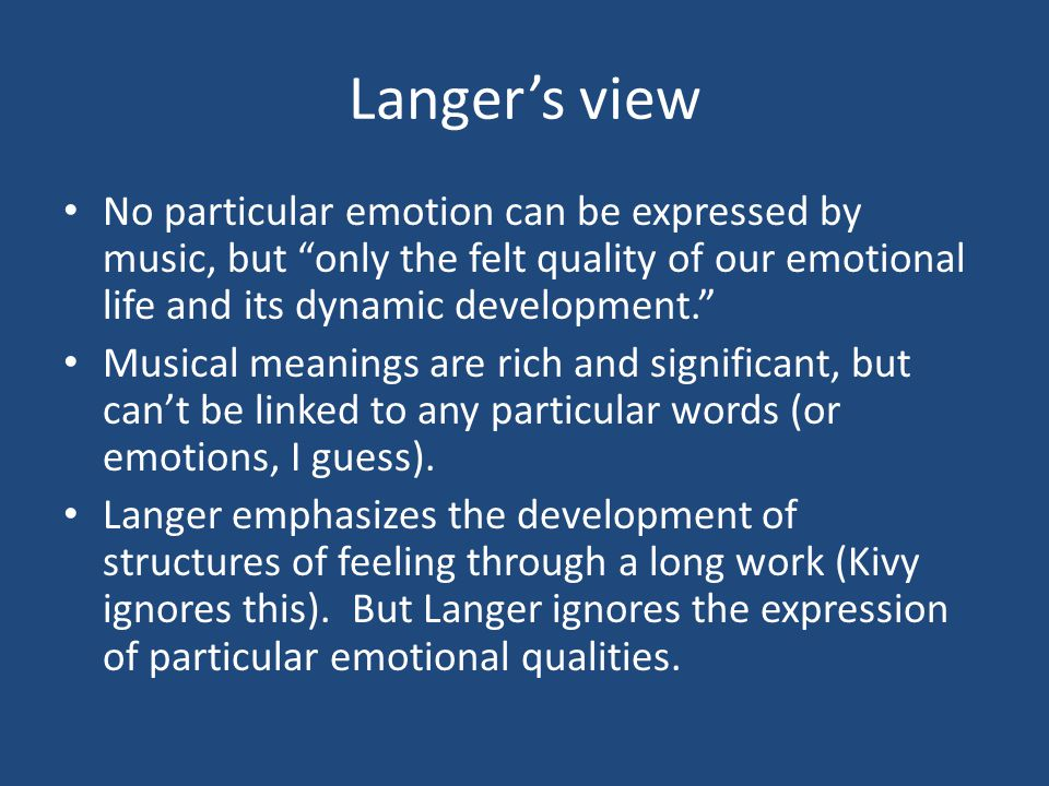 Langer's view No particular emotion can be expressed by music, but only the felt quality of our emotional life and its dynamic development. Musical meanings are rich and significant, but can't be linked to any particular words (or emotions, I guess).