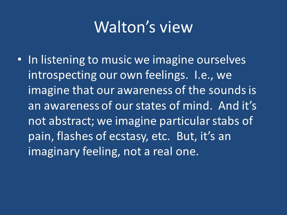 Walton's view In listening to music we imagine ourselves introspecting our own feelings.