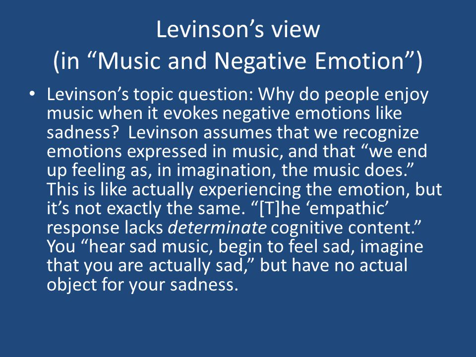 Levinson's view (in Music and Negative Emotion ) Levinson's topic question: Why do people enjoy music when it evokes negative emotions like sadness.