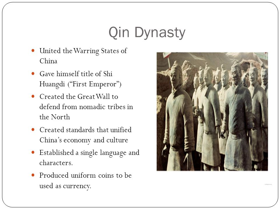 "Qin Dynasty United the Warring States of China Gave himself title of Shi Huangdi (""First Emperor"") Created the Great Wall to defend from nomadic tribe"