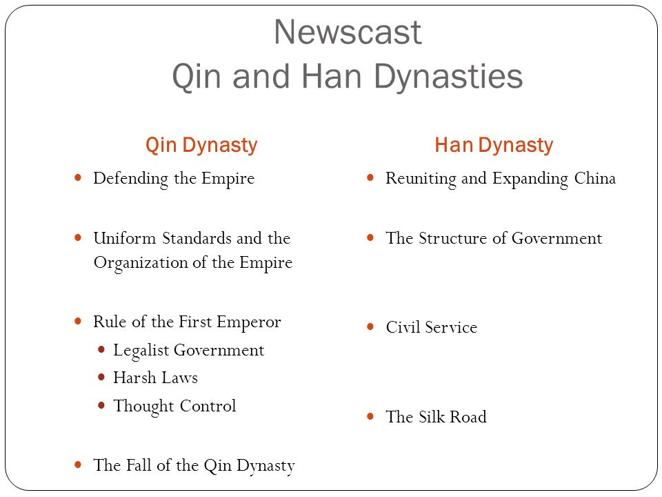 Newscast Qin and Han Dynasties Qin DynastyHan Dynasty Defending the Empire Uniform Standards and the Organization of the Empire Rule of the First Empe