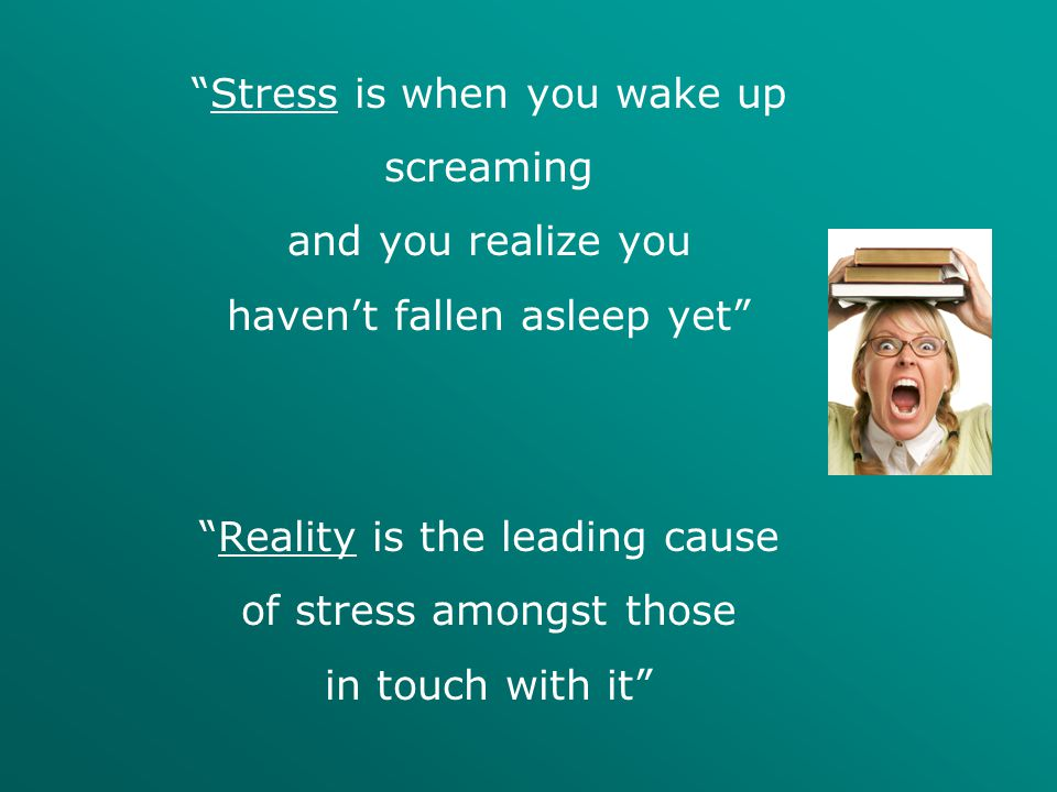 """Stress is when you wake up screaming and you realize you haven't fallen asleep yet"" ""Reality is the leading cause of stress amongst those in touch wi"