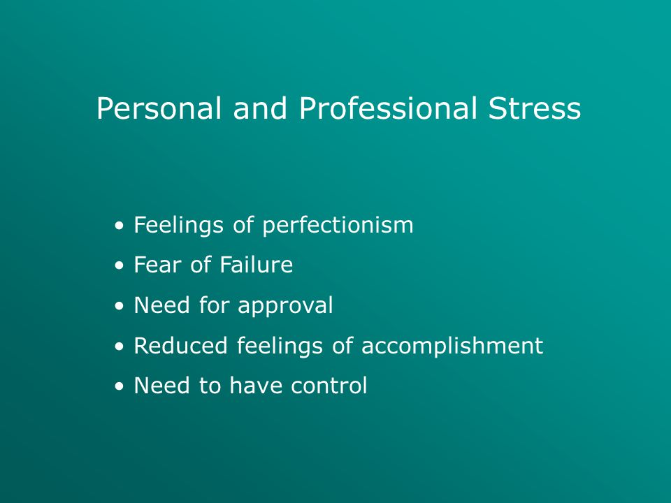 Personal and Professional Stress Feelings of perfectionism Fear of Failure Need for approval Reduced feelings of accomplishment Need to have control