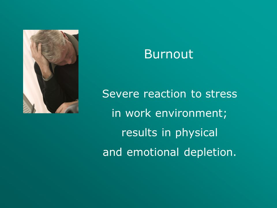 Burnout Severe reaction to stress in work environment; results in physical and emotional depletion.