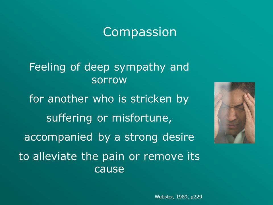 Compassion Feeling of deep sympathy and sorrow for another who is stricken by suffering or misfortune, accompanied by a strong desire to alleviate the