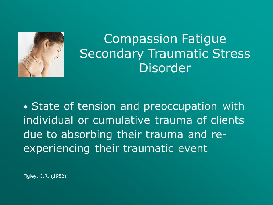 Compassion Fatigue Secondary Traumatic Stress Disorder State of tension and preoccupation with individual or cumulative trauma of clients due to absor