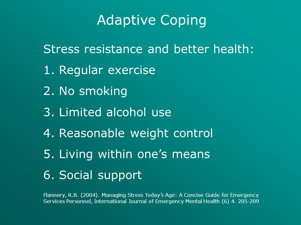 Adaptive Coping Stress resistance and better health: 1. Regular exercise 2. No smoking 3. Limited alcohol use 4. Reasonable weight control 5. Living w
